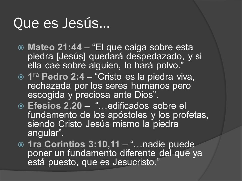 Que es Jesús…Mateo 21:44 – El que caiga sobre esta piedra [Jesús] quedará despedazado, y si ella cae sobre alguien, lo hará polvo.